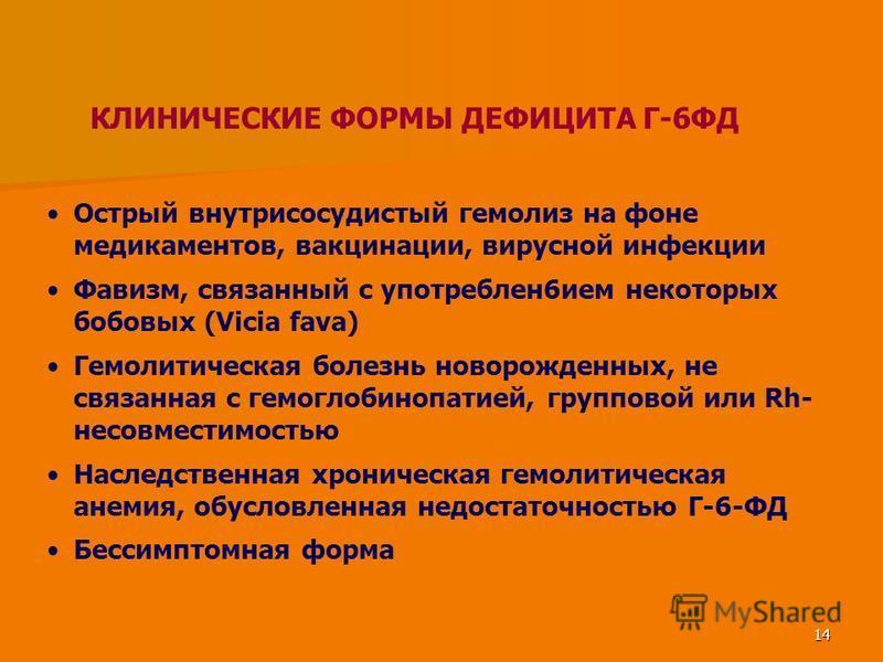 14 КЛИНИЧЕСКИЕ ФОРМЫ ДЕФИЦИТА Г-6ФД Острый внутрисосудистый гемолиз на фоне медикаментов, вакцинации, вирусной инфекции Фавизм, связанный с употреблен 6 ием некоторых бобовых (Vicia fava) Гемолитическая болезнь новорожденных, не связанная с гемоглоби