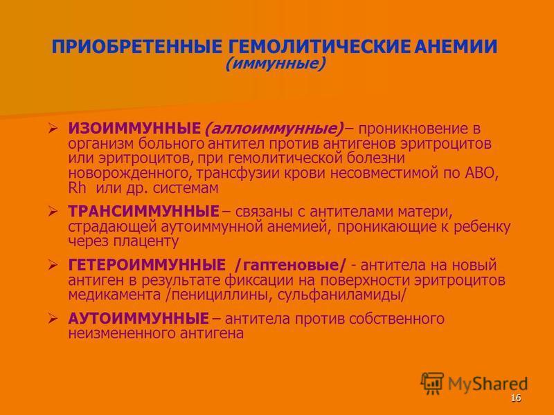16 ПРИОБРЕТЕННЫЕ ГЕМОЛИТИЧЕСКИЕ АНЕМИИ (иммунные) ИЗОИММУННЫЕ (аллоиммунные) – проникновение в организм больного антител против антигенов эритроцитов или эритроцитов, при гемолитической болезни новорожденного, трансфузии крови несовместимой по АВО, R
