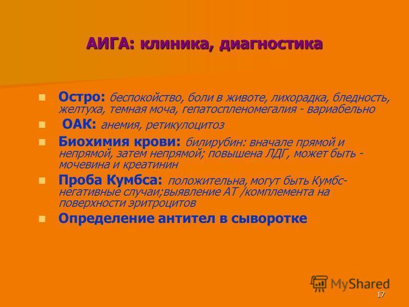 17 АИГА: клиника, диагностика Остро: беспокойство, боли в животе, лихорадка, бледность, желтуха, темная моча, гепатоспленомегалия - вариабельно ОАК: анемия, ретикулоцитоз Биохимия крови: билирубин: вначале прямой и непрямой, затем непрямой; повышена