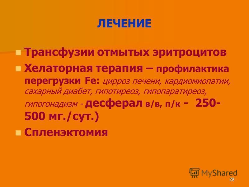 29 ЛЕЧЕНИЕ Трансфузии отмытых эритроцитов Хелаторная терапия – профилактика перегрузки Fe: цирроз печени, кардиомиопатии, сахарный диабет, гипотиреоз, гипопаратиреоз, гипогонадизм - десферал в/в, п/к - 250- 500 мг./сут.) Спленэктомия