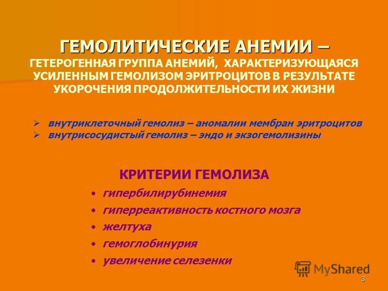 3 ГЕМОЛИТИЧЕСКИЕ АНЕМИИ – ГЕМОЛИТИЧЕСКИЕ АНЕМИИ – ГЕТЕРОГЕННАЯ ГРУППА АНЕМИЙ, ХАРАКТЕРИЗУЮЩАЯСЯ УСИЛЕННЫМ ГЕМОЛИЗОМ ЭРИТРОЦИТОВ В РЕЗУЛЬТАТЕ УКОРОЧЕНИЯ ПРОДОЛЖИТЕЛЬНОСТИ ИХ ЖИЗНИ внутриклеточный гемолиз – аномалии мембран эритроцитов внутрисосудистый
