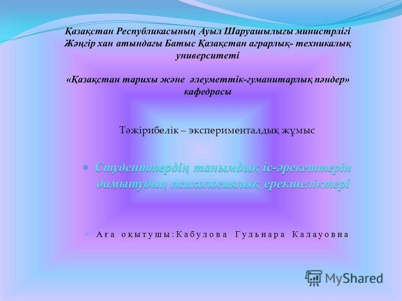 Тәжірибелік – эксперименталдық жұмыс Студенттердің танымдық іс-әрекеттерін дамытудың психологиялық ерекшеліктері Студенттердің танымдық іс-әрекеттерін дамытудың психологиялық ерекшеліктері Аға оқытушы:Кабулова Гульнара Калауовна