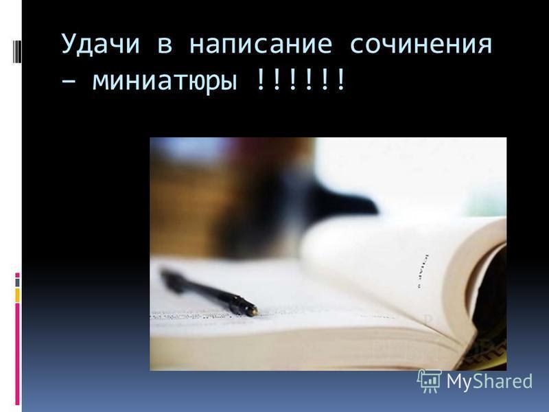 Удачи в написание сочинения – миниатюры !!!!!!