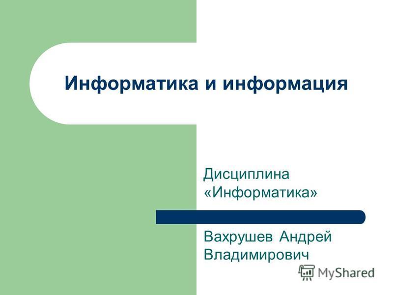 Информатика и информация Дисциплина «Информатика» Вахрушев Андрей Владимирович