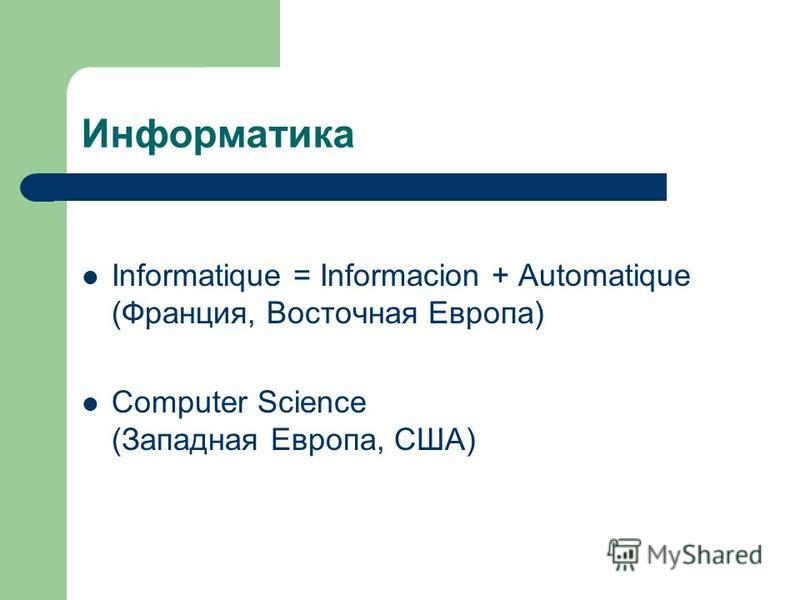 Информатика Informatique = Informacion + Automatique (Франция, Восточная Европа) Computer Science (Западная Европа, США)