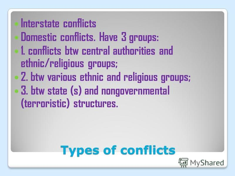 Types of conflicts Interstate conflicts Domestic conflicts. Have 3 groups: 1. conflicts btw central authorities and ethnic/religious groups; 2. btw various ethnic and religious groups; 3. btw state (s) and nongovernmental (terroristic) structures.