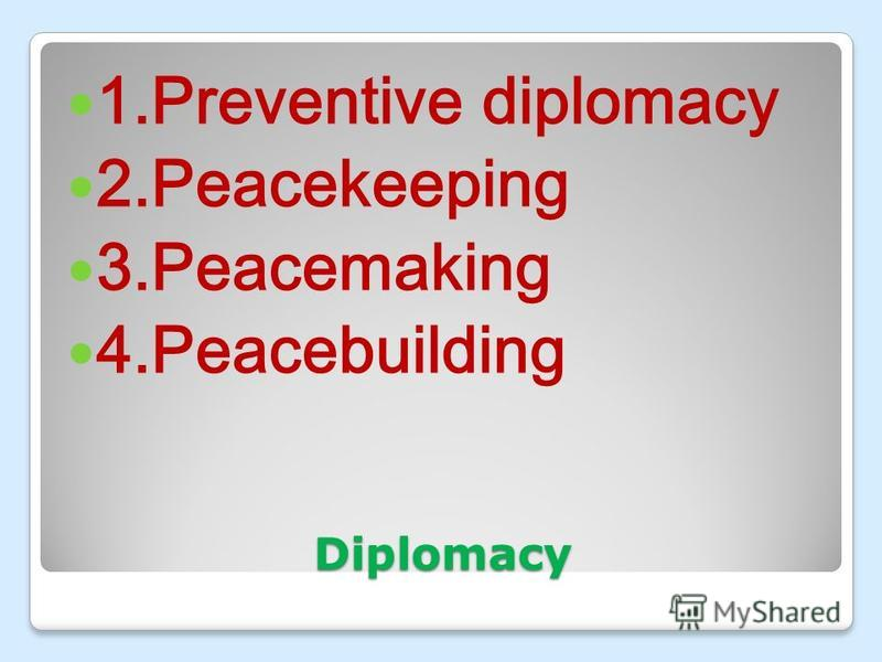 Diplomacy 1.Preventive diplomacy 2.Peacekeeping 3.Peacemaking 4.Peacebuilding
