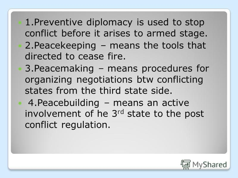 1.Preventive diplomacy is used to stop conflict before it arises to armed stage. 2.Peacekeeping – means the tools that directed to cease fire. 3.Peacemaking – means procedures for organizing negotiations btw conflicting states from the third state si