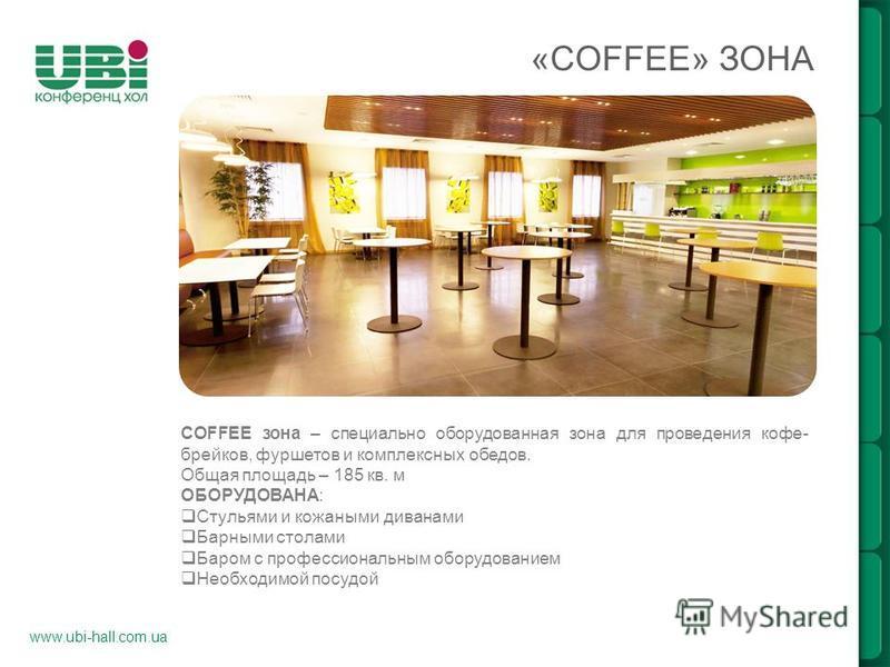 www.ubi-hall.com.ua «COFFEE» ЗОНА COFFEE зона – специально оборудованная зона для проведения кофе- брейков, фуршетов и комплексных обедов. Общая площадь – 185 кв. м ОБОРУДОВАНА: Стульями и кожаными диванами Барными столами Баром с профессиональным об