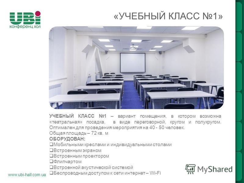 www.ubi-hall.com.ua «УЧЕБНЫЙ КЛАСС 1» УЧЕБНЫЙ КЛАСС 1 – вариант помещения, в котором возможна «театральная» посадка, в виде переговорной, кругом и полукругом. Оптимален для проведения мероприятия на 40 - 50 человек. Общая площадь – 72 кв. м ОБОРУДОВА