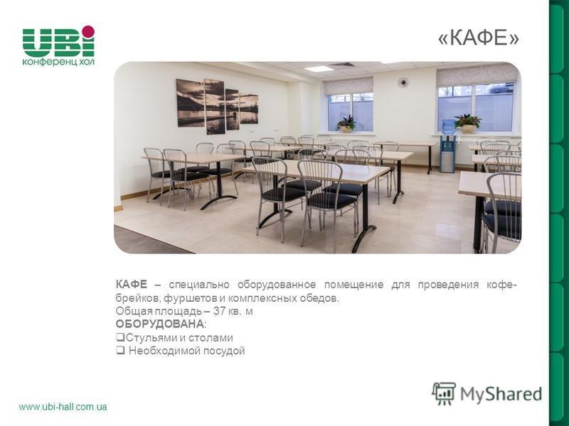 www.ubi-hall.com.ua «КАФЕ» КАФЕ – специально оборудованное помещение для проведения кофе- брейков, фуршетов и комплексных обедов. Общая площадь – 37 кв. м ОБОРУДОВАНА: Cтульями и столами Необходимой посудой