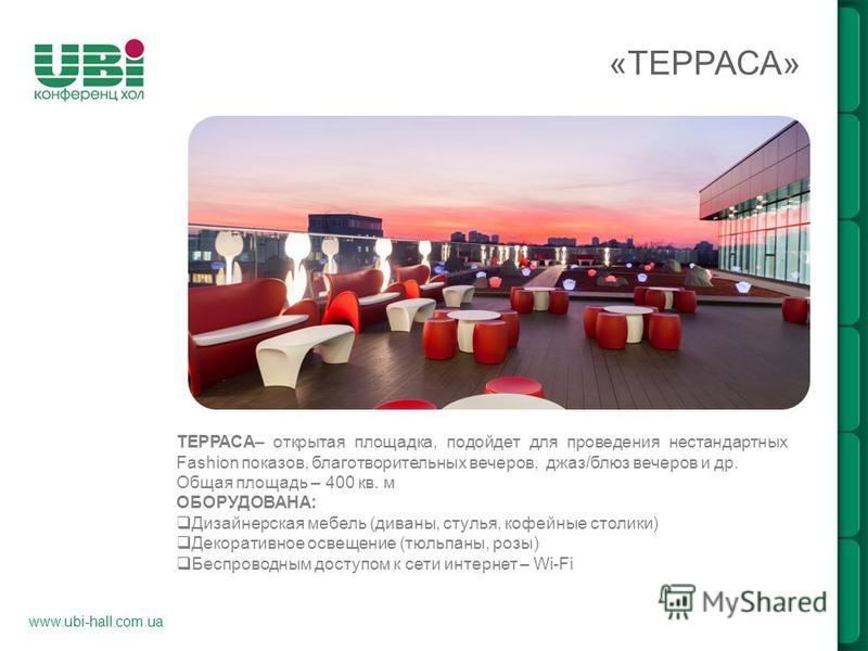 www.ubi-hall.com.ua «ТЕРРАСА» ТЕРРАСА– открытая площадка, подойдет для проведения нестандартных Fashion показов, благотворительных вечеров, джаз/блюз вечеров и др. Общая площадь – 400 кв. м ОБОРУДОВАНА: Дизайнерская мебель (диваны, стулья, кофейные с