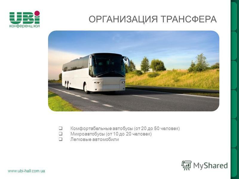 www.ubi-hall.com.ua Комфортабельные автобусы (от 20 до 50 человек) Микроавтобусы (от 10 до 20 человек) Легковые автомобили ОРГАНИЗАЦИЯ ТРАНСФЕРА