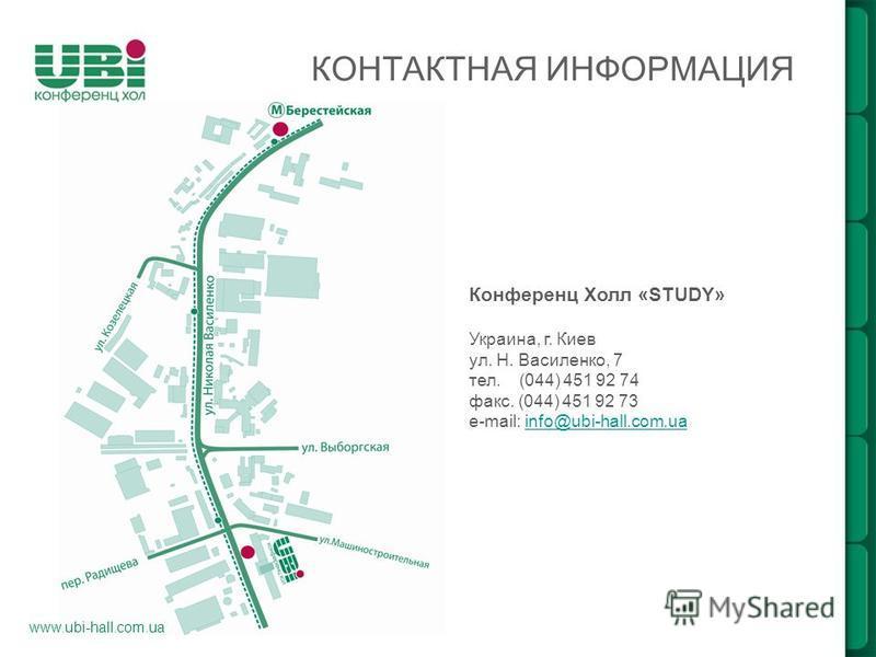 www.ubi-hall.com.ua КОНТАКТНАЯ ИНФОРМАЦИЯ Конференц Холл «STUDY» Украина, г. Киев ул. Н. Василенко, 7 тел. (044) 451 92 74 факс. (044) 451 92 73 e-mail: info@ubi-hall.com.uainfo@ubi-hall.com.ua