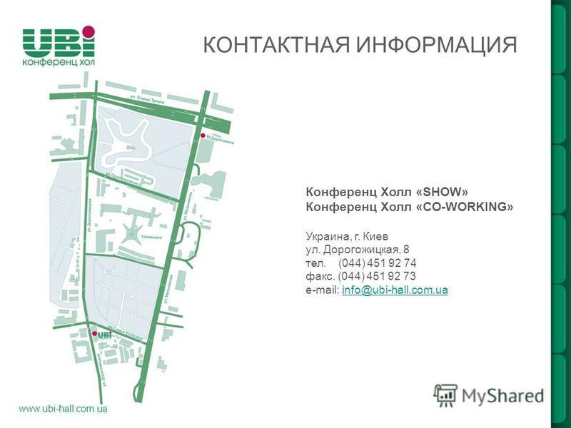www.ubi-hall.com.ua КОНТАКТНАЯ ИНФОРМАЦИЯ Конференц Холл «SHOW» Конференц Холл «CO-WORKING» Украина, г. Киев ул. Дорогожицкая, 8 тел. (044) 451 92 74 факс. (044) 451 92 73 e-mail: info@ubi-hall.com.uainfo@ubi-hall.com.ua