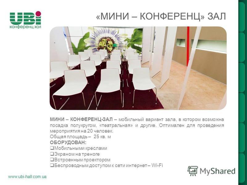 www.ubi-hall.com.ua « МИНИ – КОНФЕРЕНЦ » ЗАЛ МИНИ – КОНФЕРЕНЦ-ЗАЛ – мобильный вариант зала, в котором возможна посадка полукругом, «театральная» и другие. Оптимален для проведения мероприятия на 20 человек. Общая площадь – 25 кв. м ОБОРУДОВАН: Мобиль