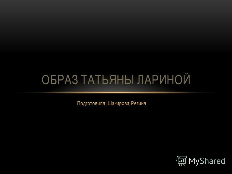 Подготовила: Шакирова Регина. ОБРАЗ ТАТЬЯНЫ ЛАРИНОЙ