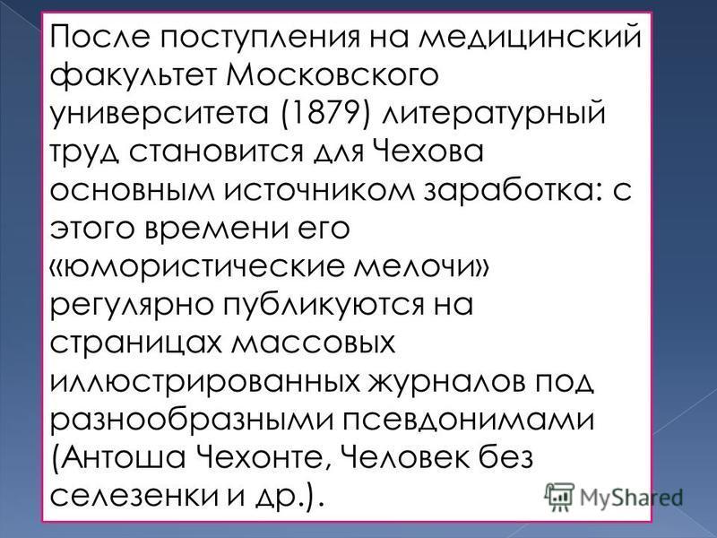 После поступления на медицинский факультет Московского университета (1879) литературный труд становится для Чехова основным источником заработка: с этого времени его «юмористические мелочи» регулярно публикуются на страницах массовых иллюстрированных