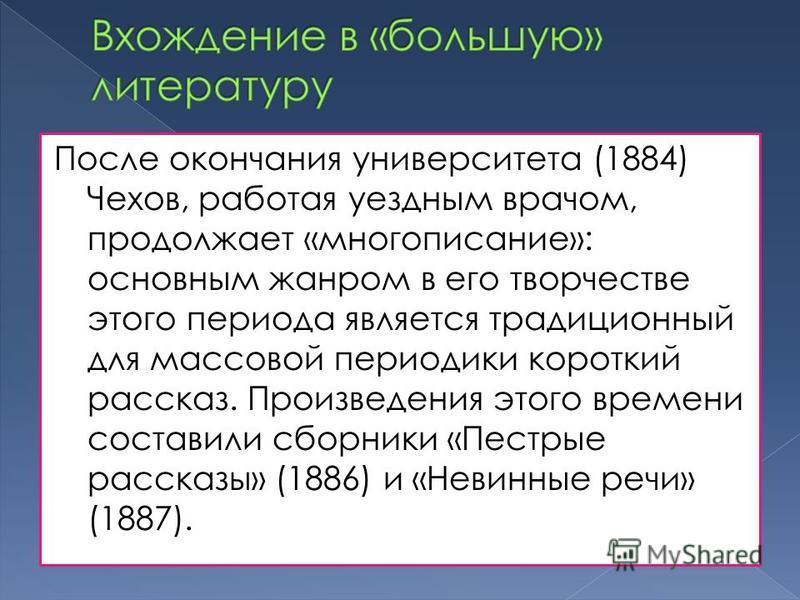 После окончания университета (1884) Чехов, работая уездным врачом, продолжает «много описание»: основным жанром в его творчестве этого периода является традиционный для массовой периодики короткий рассказ. Произведения этого времени составили сборник