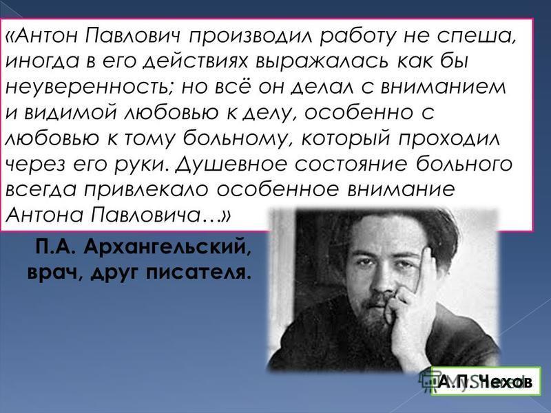 «Антон Павлович производил работу не спеша, иногда в его действиях выражалась как бы неуверенность; но всё он делал с вниманием и видимой любовью к делу, особенно с любовью к тому больному, который проходил через его руки. Душевное состояние больного