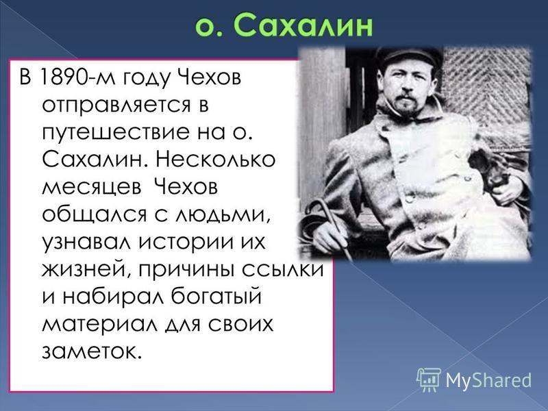В 1890-м году Чехов отправляется в путешествие на о. Сахалин. Несколько месяцев Чехов общался с людьми, узнавал истории их жизней, причины ссылки и набирал богатый материал для своих заметок.