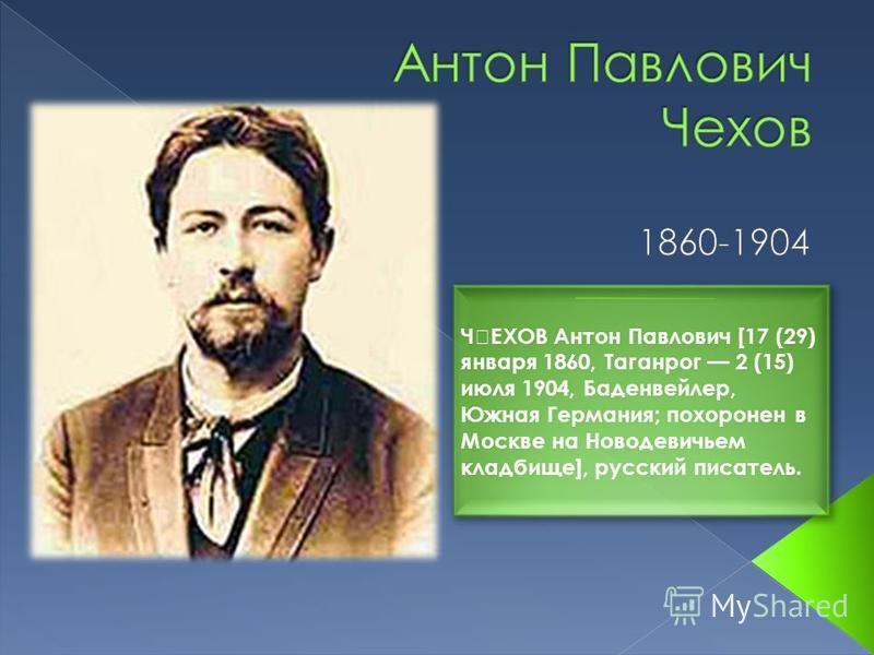טЕХОВ Антон Павлович [17 (29) января 1860, Таганрог 2 (15) июля 1904, Баденвейлер, Южная Германия; похоронен в Москве на Новодевичьем кладбище], русский писатель.
