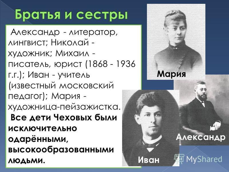 Александр - литератор, лингвист; Николай - художник; Михаил - писатель, юрист (1868 - 1936 г.г.); Иван - учитель (известный московский педагог); Мария - художница-пейзажистка. Все дети Чеховых были исключительно одарёнными, высокообразованными людьми