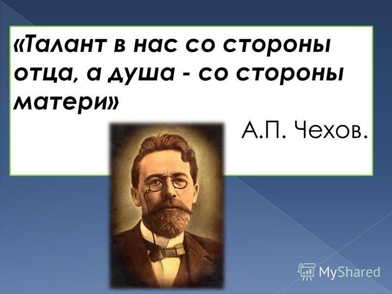 «Талант в нас со стороны отца, а душа - со стороны матери» А.П. Чехов.