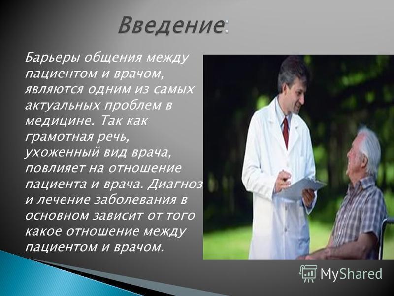 Барьеры общения между пациентом и врачом, являются одним из самых актуальных проблем в медицине. Так как грамотная речь, ухоженный вид врача, повлияет на отношение пациента и врача. Диагноз и лечение заболевания в основном зависит от того какое отнош