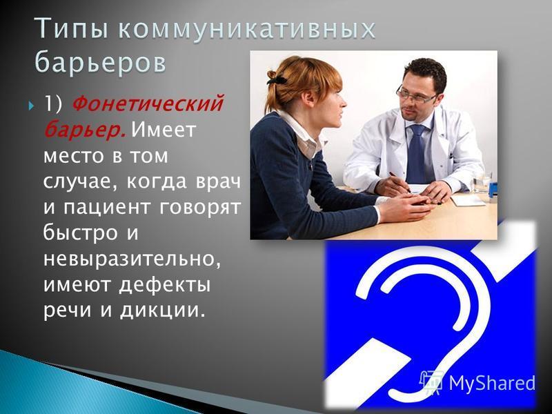 1) Фонетический барьер. Имеет место в том случае, когда врач и пациент говорят быстро и невыразительно, имеют дефекты речи и дикции.