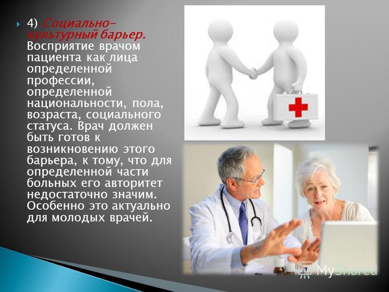 4) Социально- культурный барьер. Восприятие врачом пациента как лица определенной профессии, определенной национальности, пола, возраста, социального статуса. Врач должен быть готов к возникновению этого барьера, к тому, что для определенной части бо