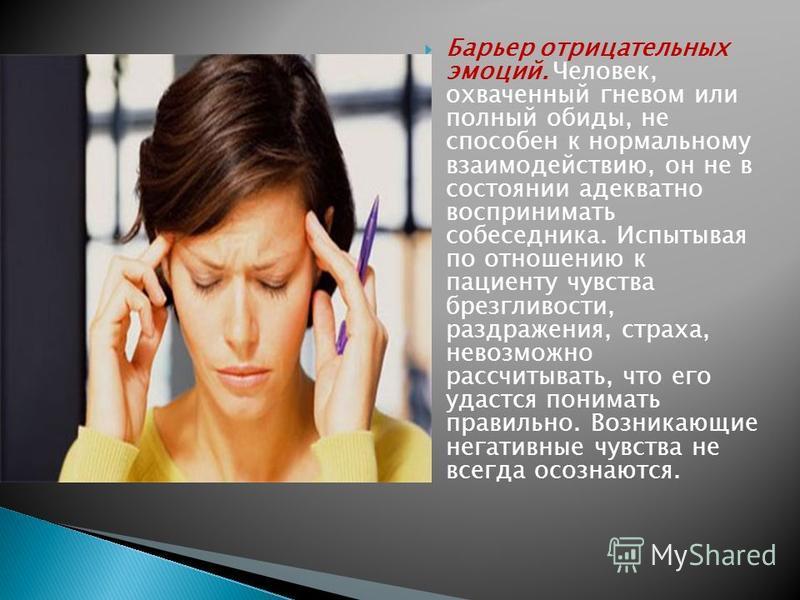 Барьер отрицательных эмоций. Человек, охваченный гневом или полный обиды, не способен к нормальному взаимодействию, он не в состоянии адекватно воспринимать собеседника. Испытывая по отношению к пациенту чувства брезгливости, раздражения, страха, нев