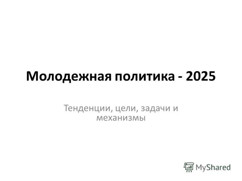 Молодежная политика - 2025 Тенденции, цели, задачи и механизмы