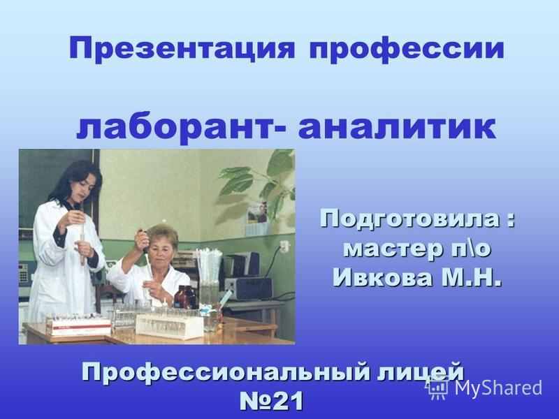 Презентация профессии лаборант- аналитик Подготовила : мастер п\о Ивкова М.Н. Профессиональный лицей 21