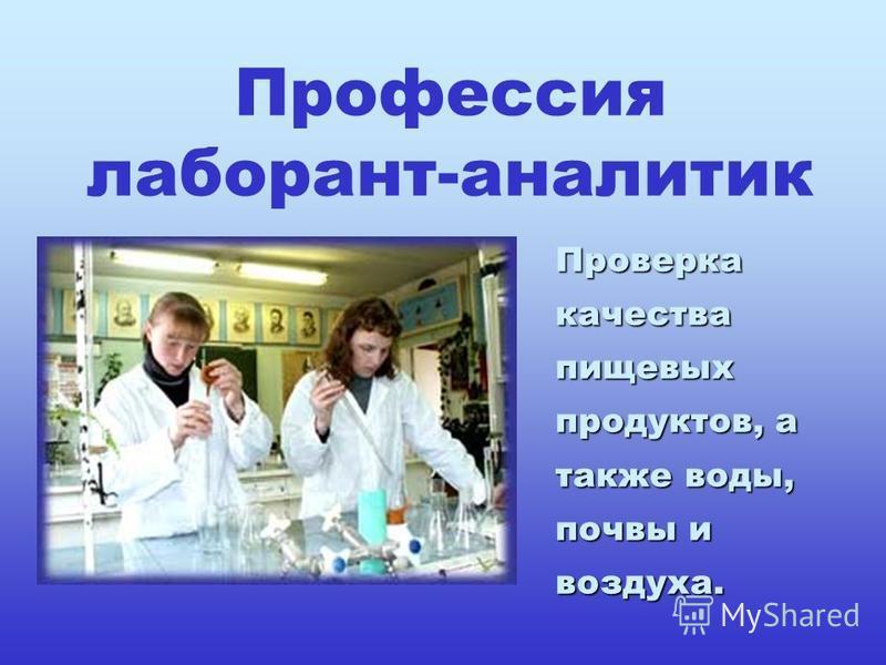 Профессия лаборант-аналитик Проверка качества пищевых продуктов, а также воды, почвы и воздуха.
