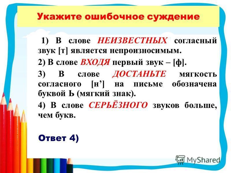 Укажите ошибочное суждение 1) В слове НЕИЗВЕСТНЫХ согласный звук [т] является непроизносимым. 2) В слове ВХОДЯ первый звук – [ф]. 3) В слове ДОСТАНЬТЕ мягкость согласного [н] на письме обозначена буквой Ь (мягкий знак). 4) В слове СЕРЬЁЗНОГО звуков б