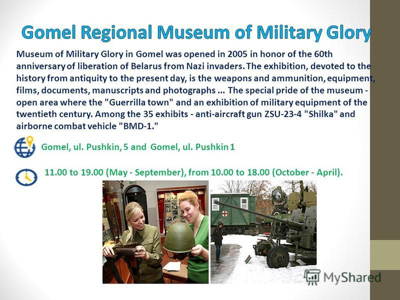 Museum of Military Glory in Gomel was opened in 2005 in honor of the 60th anniversary of liberation of Belarus from Nazi invaders. The exhibition, devoted to the history from antiquity to the present day, is the weapons and ammunition, equipment, fil