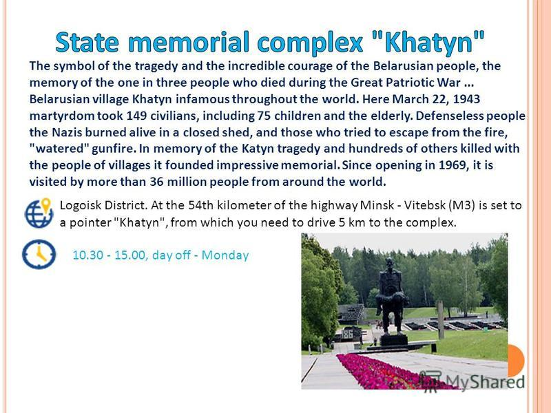 The symbol of the tragedy and the incredible courage of the Belarusian people, the memory of the one in three people who died during the Great Patriotic War... Belarusian village Khatyn infamous throughout the world. Here March 22, 1943 martyrdom too