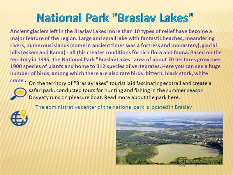 Ancient glaciers left in the Braslav Lakes more than 10 types of relief have become a major feature of the region. Large and small lake with fantastic beaches, meandering rivers, numerous islands (some in ancient times was a fortress and monastery),