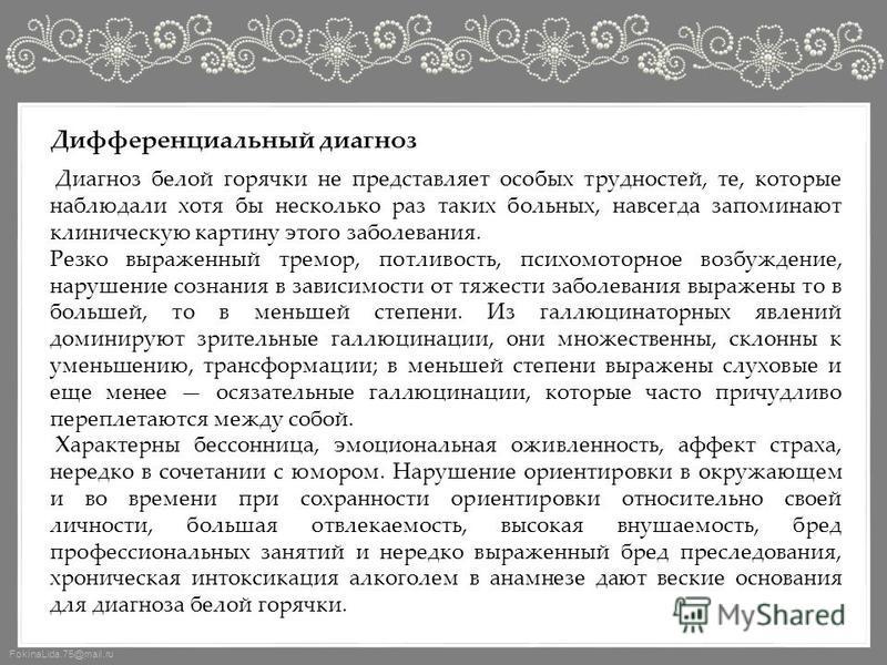 FokinaLida.75@mail.ru Дифференциальный диагноз Диагноз белой горячки не представляет особых трудностей, те, которые наблюдали хотя бы несколько раз таких больных, навсегда запоминают клиническую картину этого заболевания. Резко выраженный тремор, пот