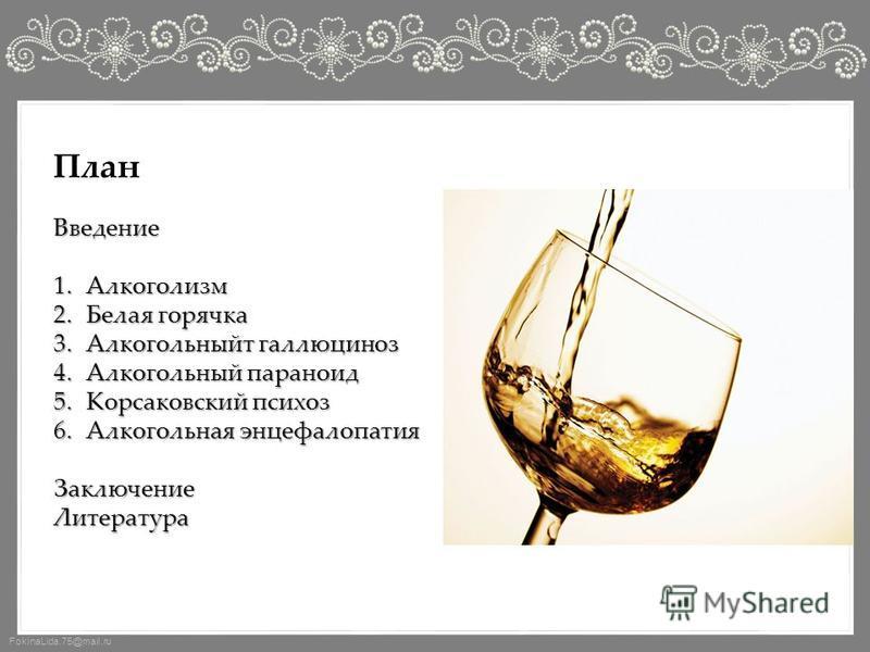 FokinaLida.75@mail.ru План Введение 1. Алкоголизм 2. Белая горячка 3. Алкогольныйт галлюциноз 4. Алкогольный параноид 5. Корсаковский психоз 6. Алкогольная энцефалопатия Заключение Литература