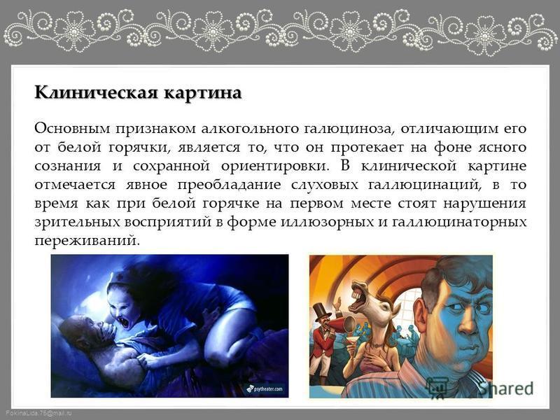 FokinaLida.75@mail.ru Основным признаком алкогольного галлюциноза, отличающим его от белой горячки, является то, что он протекает на фоне ясного сознания и сохранной ориентировки. В клинической картине отмечается явное преобладание слуховых галлюцина