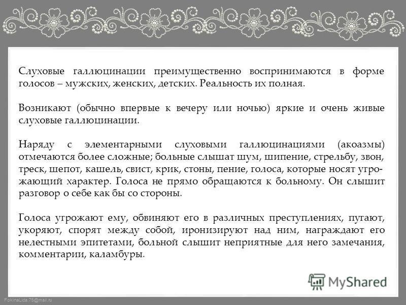 FokinaLida.75@mail.ru Слуховые галлюцинации преимущественно воспринимаются в форме голосов – мужских, женских, детских. Реальность их полная. Возникают (обычно впервые к вечеру или ночью) яркие и очень живые слуховые галлюцинации. Наряду с элементарн