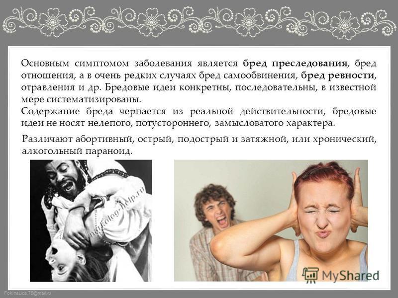 FokinaLida.75@mail.ru Основным симптомом заболевания является бред преследования, бред отношения, а в очень редких случаях бред самообвинения, бред ревности, отравления и др. Бредовые идеи конкретны, последовательны, в известной мере систематизирован