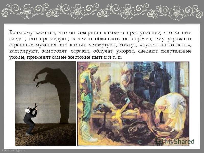 FokinaLida.75@mail.ru Больному кажется, что он совершил какое-то преступление, что за ним следят, его преследуют, в чемто обвиняют, он обречен, ему угрожают страшные мучения, его казнят, четвертуют, сожгут, «пустят на котлеты», кастрируют, заморозят,