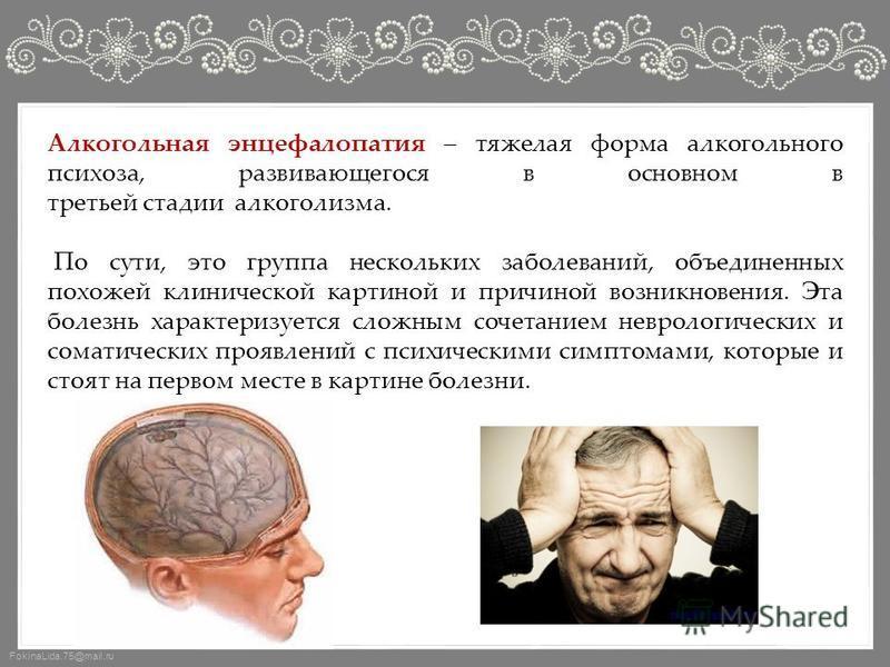 FokinaLida.75@mail.ru Алкогольная энцефалопатия – тяжелая форма алкогольного психоза, развивающегося в основном в третьей стадии алкоголизма. По сути, это группа нескольких заболеваний, объединенных похожей клинической картиной и причиной возникновен