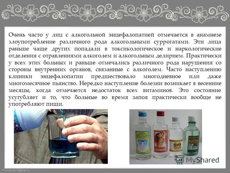 FokinaLida.75@mail.ru Очень часто у лиц с алкогольной энцефалопатией отмечается в анамнезе злоупотребление различного рода алкогольными суррогатами. Эти лица раньше чаще других попадали в токсикологическое и наркологические отделения с отравлениями а