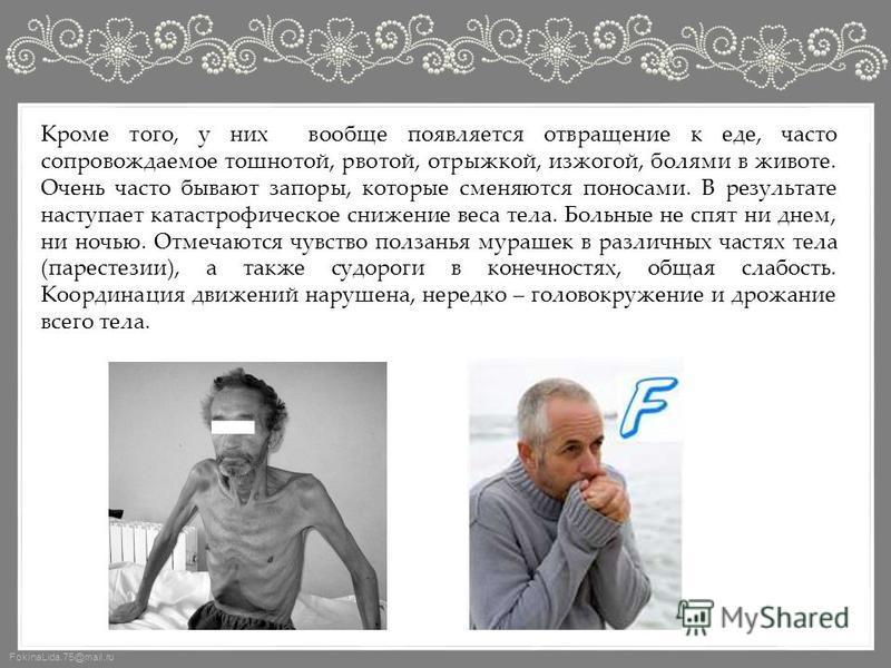 FokinaLida.75@mail.ru Кроме того, у них вообще появляется отвращение к еде, часто сопровождаемое тошнотой, рвотой, отрыжкой, изжогой, болями в животе. Очень часто бывают запоры, которые сменяются поносами. В результате наступает катастрофическое сниж