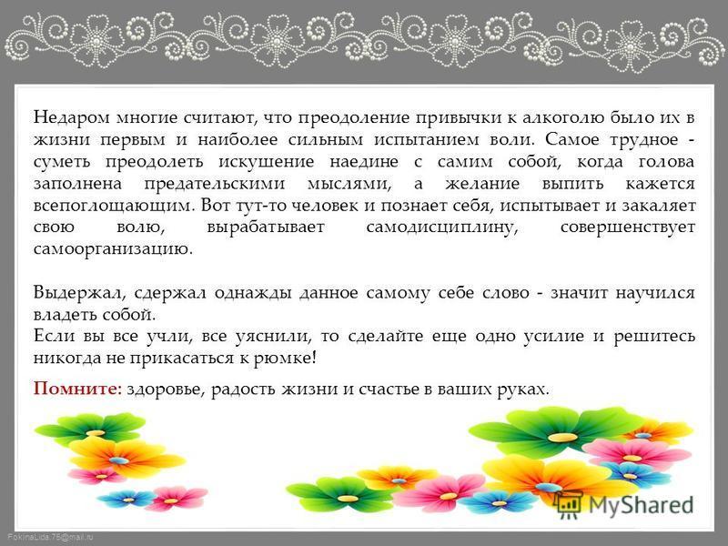 FokinaLida.75@mail.ru Недаром многие считают, что преодоление привычки к алкоголю было их в жизни первым и наиболее сильным испытанием воли. Самое трудное - суметь преодолеть искушение наедине с самим собой, когда голова заполнена предательскими мысл