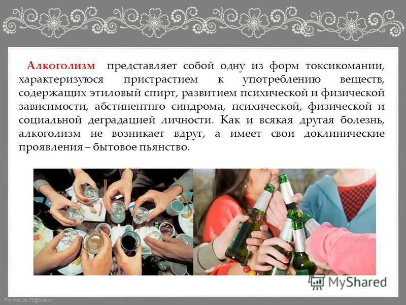 FokinaLida.75@mail.ru Алкоголизм представляет собой одну из форм токсикомании, характеризуются пристрастием к употреблению веществ, содержащих этиловый спирт, развитием психической и физической зависимости, абстинентного синдрома, психической, физиче